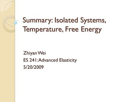 Summary: Isolated Systems, Temperature, Free Energy Zhiyan Wei ES 241: Advanced Elasticity 5/20/2009.