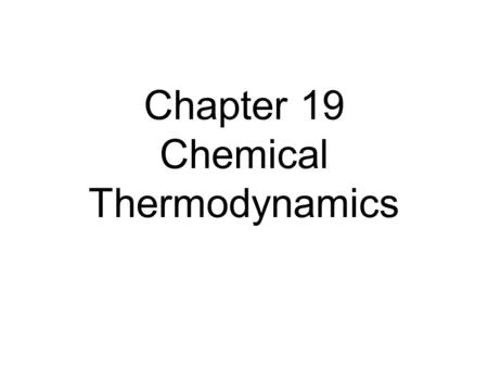 Chapter 19 Chemical Thermodynamics. First Law of Thermodynamics Energy cannot be created nor destroyed. Therefore, the total energy of the universe is.