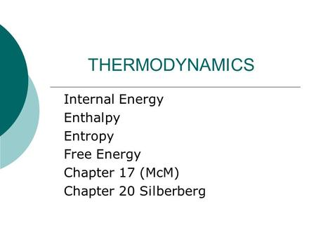 THERMODYNAMICS Internal Energy Enthalpy Entropy Free Energy Chapter 17 (McM) Chapter 20 Silberberg.