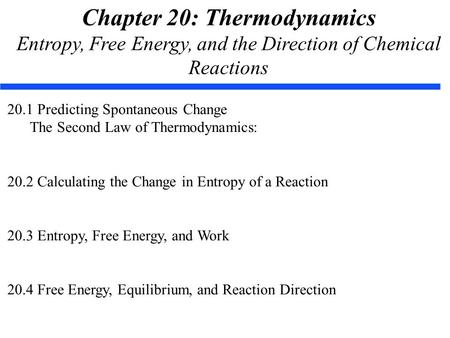 Chapter 20: Thermodynamics Entropy, Free Energy, and the Direction of Chemical Reactions 20.1 Predicting Spontaneous Change The Second Law of Thermodynamics: