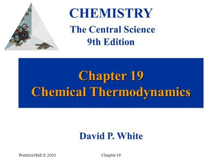 Prentice Hall © 2003Chapter 19 Chapter 19 Chemical Thermodynamics CHEMISTRY The Central Science 9th Edition David P. White.