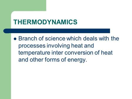 THERMODYNAMICS Branch of science which deals with the processes involving heat and temperature inter conversion of heat and other forms of energy.