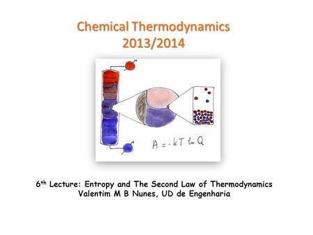 Chemical Thermodynamics 2013/2014 6 th Lecture: Entropy and The Second Law of Thermodynamics Valentim M B Nunes, UD de Engenharia.