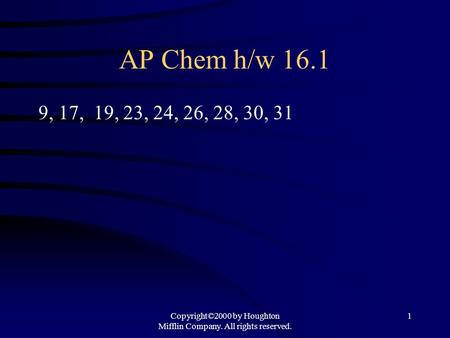 Copyright©2000 by Houghton Mifflin Company. All rights reserved. 1 AP Chem h/w 16.1 9, 17, 19, 23, 24, 26, 28, 30, 31.