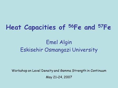Heat Capacities of 56 Fe and 57 Fe Emel Algin Eskisehir Osmangazi University Workshop on Level Density and Gamma Strength in Continuum May 21-24, 2007.