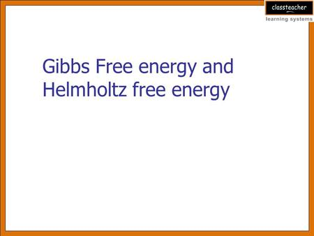 Gibbs Free energy and Helmholtz free energy. Learning objectives After reviewing this presentation learner will be able to Explain entropy and enthalpy.