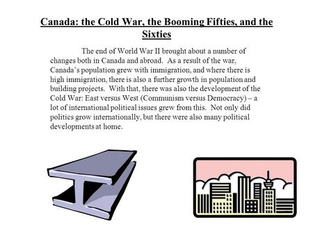 Canada: the Cold War, the Booming Fifties, and the Sixties The end of World War II brought about a number of changes both in Canada and abroad. As a result.