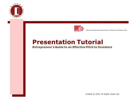 Presentation Tutorial Entrepreneur's Guide to an Effective Pitch to Investors AmBAR © 2005 All Rights Reserved.