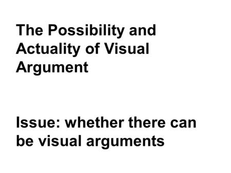 The Possibility and Actuality of Visual Argument Issue: whether there can be visual arguments.