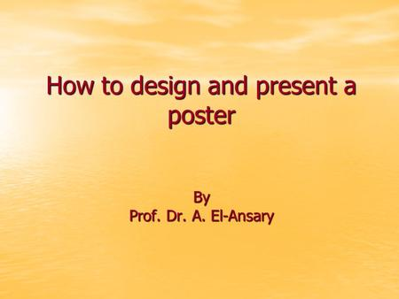 How to design and present a poster By Prof. Dr. A. El-Ansary.