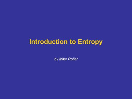Introduction to Entropy by Mike Roller. Entropy (S) = a measure of randomness or disorder MATTER IS ENERGY. ENERGY IS INFORMATION. EVERYTHING IS INFORMATION.