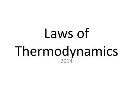 "Laws of Thermodynamics 2014. Laws of Thermodynamics 1. The first law of thermodynamics is: ""Whenever heat flows into or out of a system, the gain or loss."