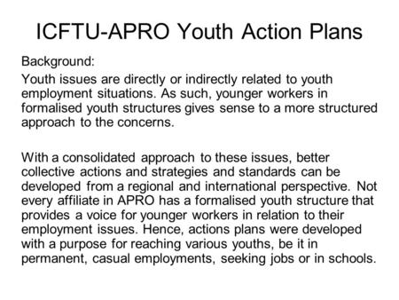 ICFTU-APRO Youth Action Plans Background: Youth issues are directly or indirectly related to youth employment situations. As such, younger workers in formalised.