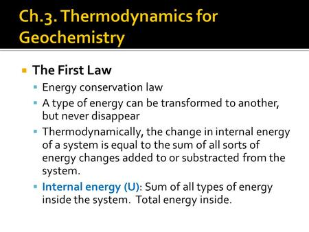 The First Law  Energy conservation law  A type of energy can be transformed to another, but never disappear  Thermodynamically, the change in internal.