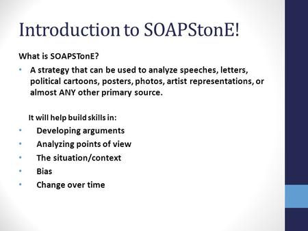 Introduction to SOAPStonE! What is SOAPSTonE? A strategy that can be used to analyze speeches, letters, political cartoons, posters, photos, artist representations,
