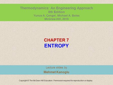 CHAPTER 7 ENTROPY Lecture slides by Mehmet Kanoglu Copyright © The McGraw-Hill Education. Permission required for reproduction or display. Thermodynamics: