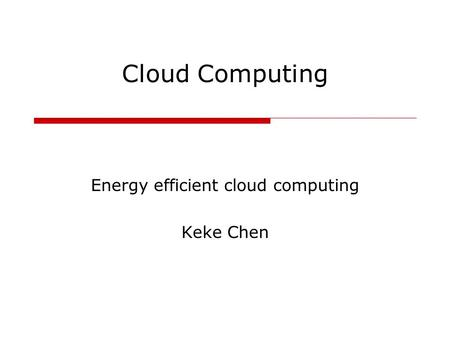 Cloud Computing Energy efficient cloud computing Keke Chen.