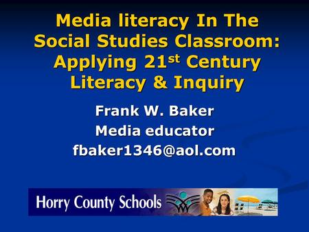 Media literacy In The Social Studies Classroom: Applying 21 st Century Literacy & Inquiry Frank W. Baker Media educator