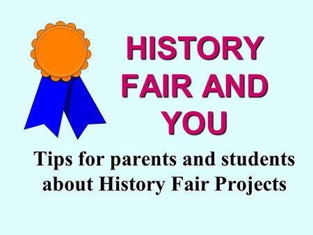 HISTORY FAIR AND YOU Tips for parents and students about History Fair Projects.