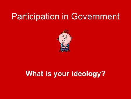 Participation in Government What is your ideology?