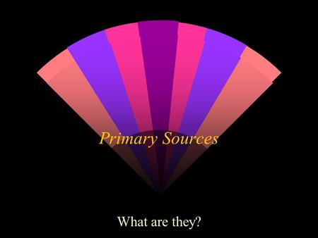 Primary Sources What are they?. Primary sources provide first-hand testimony or direct evidence of a historical topic. They are created by witnesses or.