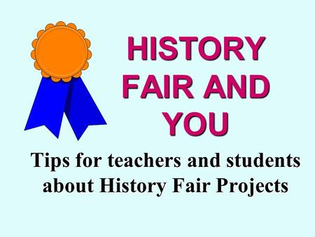 HISTORY FAIR AND YOU Tips for teachers and students about History Fair Projects.