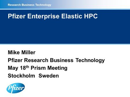 Research Business Technology Pfizer Enterprise Elastic HPC Mike Miller Pfizer Research Business Technology May 18 th Prism Meeting Stockholm Sweden.