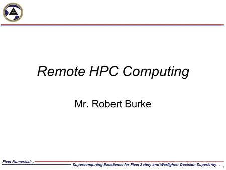 Fleet Numerical… Supercomputing Excellence for Fleet Safety and Warfighter Decision Superiority… Remote HPC Computing Mr. Robert Burke 1.