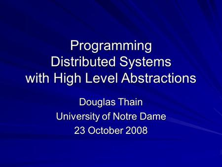 Programming Distributed Systems with High Level Abstractions Douglas Thain University of Notre Dame 23 October 2008.