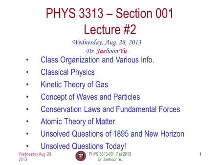 1 PHYS 3313 – Section 001 Lecture #2 Wednesday, Aug. 28, 2013 Dr. Jaehoon Yu <strong>Class</strong> Organization and Various Info. Classical Physics <strong>Kinetic</strong> <strong>Theory</strong> of Gas.