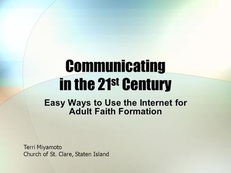 Communicating in the 21 st Century Easy Ways to Use the Internet for Adult Faith Formation Terri Miyamoto Church of St. Clare, Staten Island.