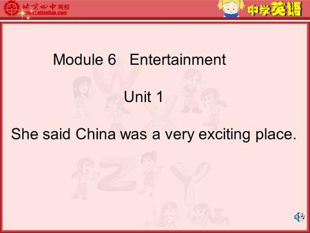 Module 6 Entertainment Unit 1 She said China was a very exciting place.