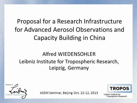 Proposal for a Research Infrastructure for Advanced Aerosol Observations and Capacity Building in China Alfred WIEDENSOHLER Leibniz Institute for Tropospheric.