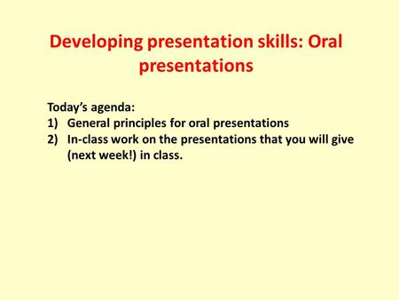 Developing presentation skills: Oral presentations Today's agenda: 1)General principles for oral presentations 2)In-class work on the presentations that.