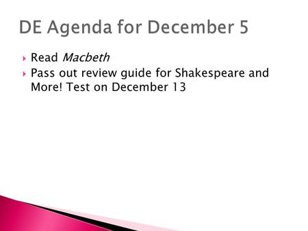  Read Macbeth  Pass out review guide for Shakespeare and More! Test on December 13.