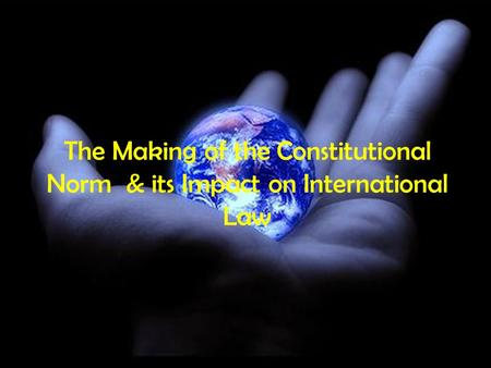 The Making of the Constitutional Norm & its Impact on International Law.