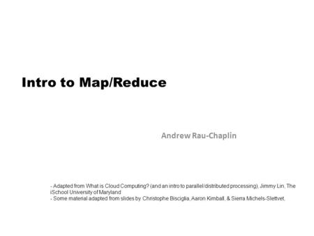 Intro to Map/Reduce Andrew Rau-Chaplin - Adapted from What is Cloud Computing? (and an intro to parallel/distributed processing), Jimmy Lin, The iSchool.