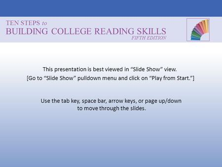 TEN STEPS to BUILDING COLLEGE READING SKILLS Use the tab key, space bar, arrow keys, or page up/down to move through the slides. FIFTH EDITION This presentation.