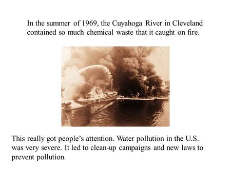 In the summer of 1969, the Cuyahoga River in Cleveland contained so much chemical waste that it caught on fire. This really got people's attention. Water.