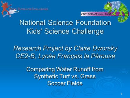 1 National Science Foundation Kids' Science Challenge Research Project by Claire Dworsky CE2-B, Lycée Français la Pérouse Comparing Water Runoff from Synthetic.