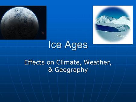 Ice Ages Effects on Climate, Weather, & Geography.