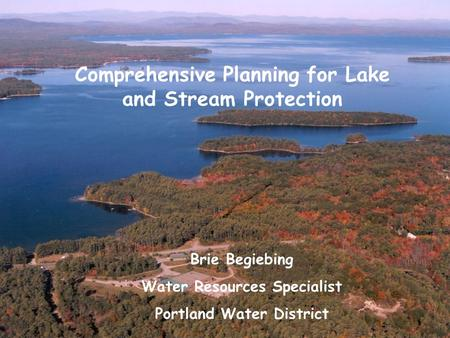 Comprehensive Planning for Lake and Stream Protection Brie Begiebing Water Resources Specialist Portland Water District.