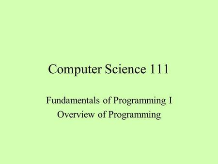 Computer Science 111 Fundamentals of Programming I Overview of Programming.