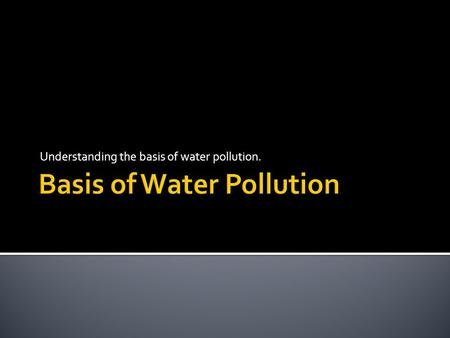 Understanding the basis of water pollution.. 1. Placing unwanted substances (pollutants) into the ecosystem 2. Pollution has negative impact on living.