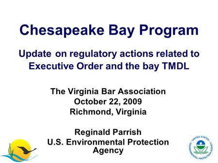 The Virginia Bar Association October 22, 2009 Richmond, Virginia Reginald Parrish U.S. Environmental Protection Agency Chesapeake Bay Program Update on.