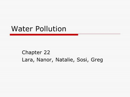 Water Pollution Chapter 22 Lara, Nanor, Natalie, Sosi, Greg.