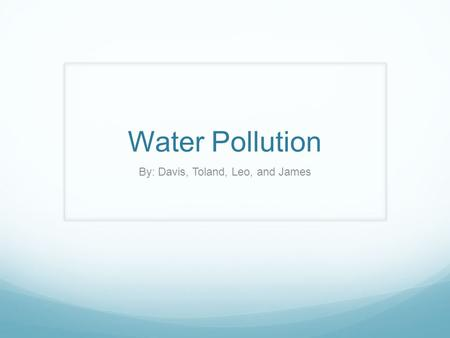Water Pollution By: Davis, Toland, Leo, and James.