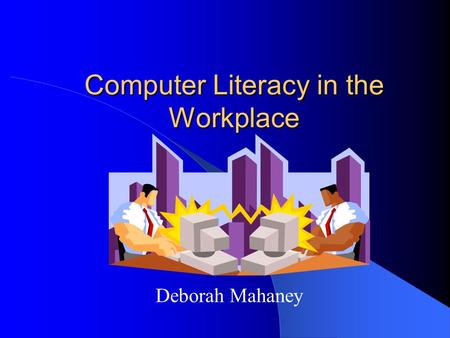 Computer Literacy in the Workplace Deborah Mahaney.