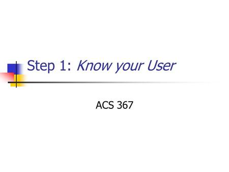 Step 1: Know your User ACS 367. Know your User Understand how people interact with computers Understand the human characteristics important in design.