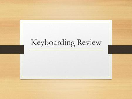 Keyboarding Review. Keying Position The essential features of proper position: Fingers curved and upright over home keys Wrists low, but not touching.
